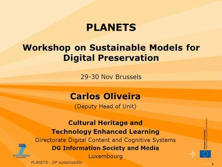 PLANETS - DP sustainability 1 PLANETS Workshop on Sustainable Models for Digital Preservation 29-30 Nov Brussels Carlos Oliveira (Deputy Head of Unit)