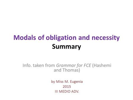 Modals of obligation and necessity Summary Info. taken from Grammar for FCE (Hashemi and Thomas) by Miss M. Eugenia 2015 III MEDIO ADV.