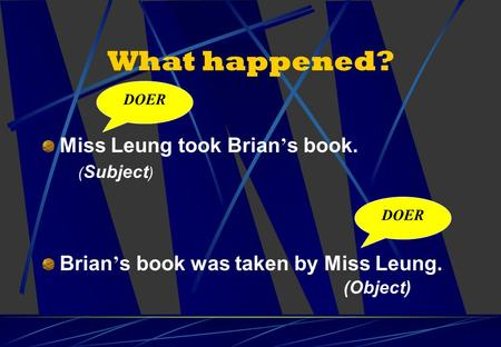 What happened? Miss Leung took Brian ' s book. Brian ' s book was taken by Miss Leung. DOER ( Subject ) (Object)