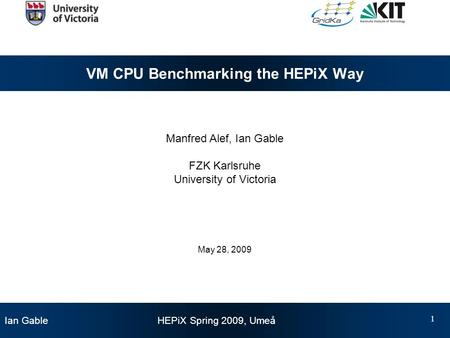 Ian Gable HEPiX Spring 2009, Umeå 1 VM CPU Benchmarking the HEPiX Way Manfred Alef, Ian Gable FZK Karlsruhe University of Victoria May 28, 2009.