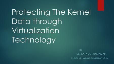 Protecting The Kernel Data through Virtualization Technology BY VENKATA SAI PUNDAMALLI  id :