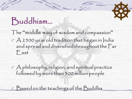 "Buddhism… The "" middle way of wisdom and compassion"" A 2500 year old tradition that began in India and spread and diversified throughout the Far East A."