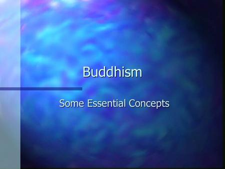 Buddhism Some Essential Concepts. The Four Noble Truths n Life is suffering –meaningless, impermanent, culminating in death n Suffering is caused by craving.