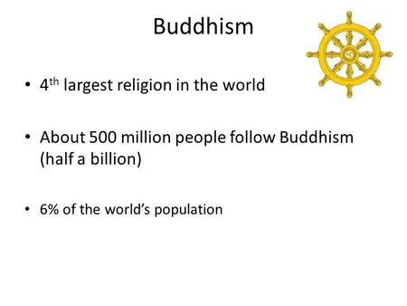 Buddhism 4 th largest religion in the world About 500 million people follow Buddhism (half a billion) 6% of the world's population.
