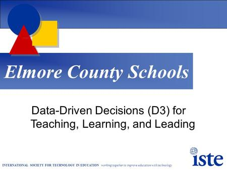 INTERNATIONAL SOCIETY FOR TECHNOLOGY IN EDUCATION working together to improve education with technology Elmore County Schools Data-Driven Decisions (D3)