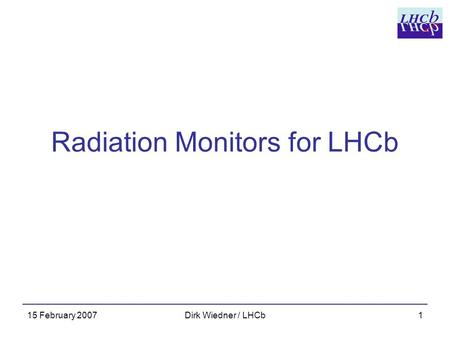 15 February 2007Dirk Wiedner / LHCb1 Radiation Monitors for LHCb.