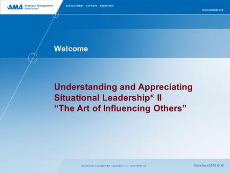 "©American Management Association. All rights reserved. Blanchard 2238 12.10 Welcome Understanding and Appreciating Situational Leadership ® II "" The Art."