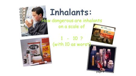 Inhalants: How dangerous are inhalants on a scale of 1 - 10 ? (with 10 as worst) page 6.