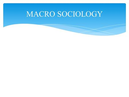 MACRO SOCIOLOGY. Macro Sociology: those theoretical approaches to the study of human behaviour that explain phenomena from the vantage point of the whole.