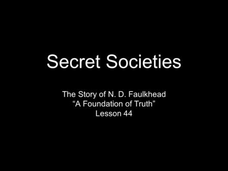 "Secret Societies The Story of N. D. Faulkhead ""A Foundation of Truth"" Lesson 44."