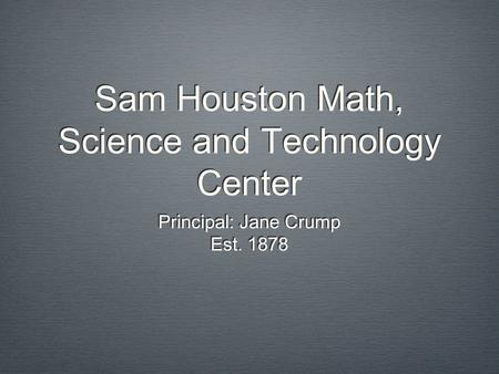 Sam Houston Math, Science and Technology Center Principal: Jane Crump Est. 1878 Principal: Jane Crump Est. 1878.