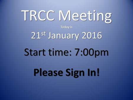 TRCC Meeting Today is 21 st January 2016 Start time: 7:00pm Please Sign In!