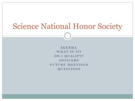 AGENDA - WHAT IS IT? - DO I QUALIFY? - OFFICERS - FUTURE MEETINGS - QUESTIONS Science National Honor Society.