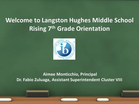 Welcome to Langston Hughes Middle School Rising 7th Grade Orientation Aimee Monticchio, Principal Dr. Fabio Zuluaga, Assistant Superintendent Cluster.