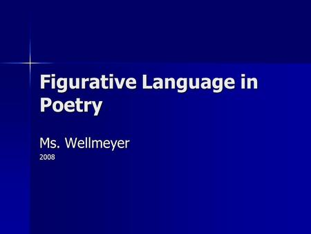 Figurative Language in Poetry Ms. Wellmeyer 2008.