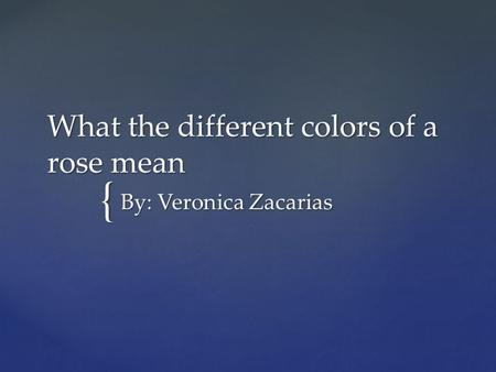 { What the different colors of a rose mean By: Veronica Zacarias.