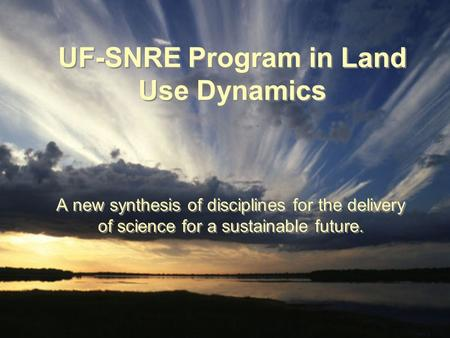 UF-SNRE Program in Land Use Dynamics A new synthesis of disciplines for the delivery of science for a sustainable future.