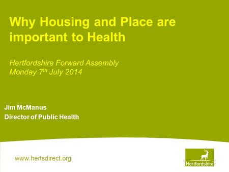 Www.hertsdirect.org Jim McManus Director of Public Health Why Housing and Place are important to Health Hertfordshire Forward Assembly Monday 7 th July.