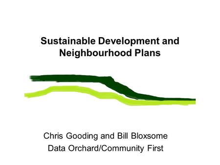 Sustainable Development and Neighbourhood Plans Chris Gooding and Bill Bloxsome Data Orchard/Community First.