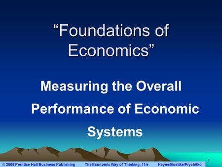 "© 2006 Prentice Hall Business Publishing The Economic Way of Thinking, 11/e Heyne/Boettke/Prychitko 1 ""Foundations of Economics"" Measuring the Overall."