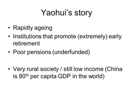 Yaohui's story Rapidly ageing Institutions that promote (extremely) early retirement Poor pensions (underfunded) Very rural society / still low income.