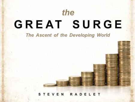 The Ascent of the Developing World STEVEN RADELET the GREAT SURGE.