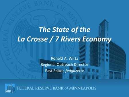 The State of the La Crosse / 7 Rivers Economy Ronald A. Wirtz Regional Outreach Director Past Editor, fedgazette.