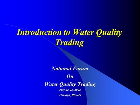 Introduction to Water Quality Trading National Forum On Water Quality Trading July 22-23, 2003 Chicago, Illinois.