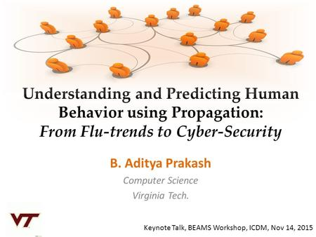 Understanding and Predicting Human Behavior using Propagation: From Flu-trends to Cyber-Security B. Aditya Prakash Computer Science Virginia Tech. Keynote.