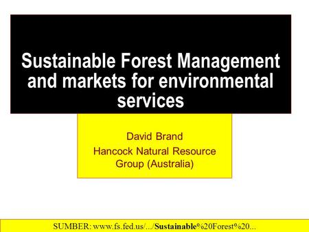 Sustainable Forest Management and markets for environmental services David Brand Hancock Natural Resource Group (Australia) SUMBER: www.fs.fed.us/.../Sustainable%20Forest%20...‎