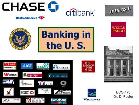 "Banking in the U. S. ECO 473 Dr. D. Foster. Institutions... Commercial Banks  ""Money Center"" banks  Regional (& Super-) banks  Community Banks Savings."