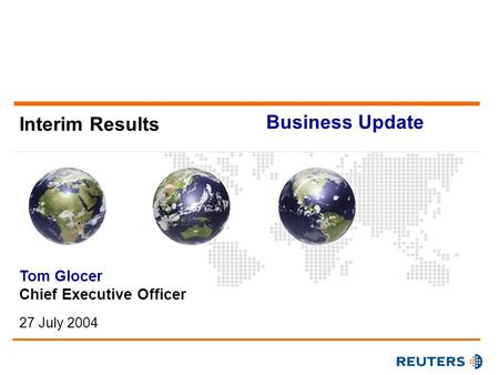 Interim Results Tom Glocer Chief Executive Officer 27 July 2004 Business Update.