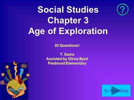 To Next Slide Social Studies Chapter 3 Age of Exploration 20 Questions! T. Sams Assisted by Olivia Byrd Piedmont Elementary.