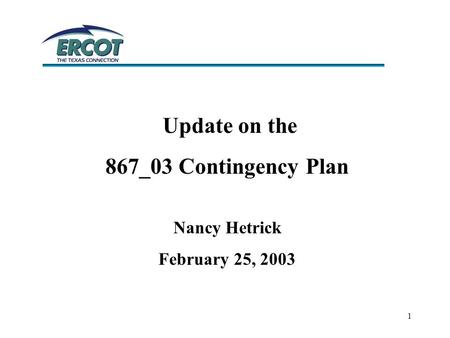 1 Update on the 867_03 Contingency Plan Nancy Hetrick February 25, 2003.