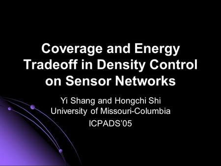 Coverage and Energy Tradeoff in Density Control on Sensor Networks Yi Shang and Hongchi Shi University of Missouri-Columbia ICPADS'05.