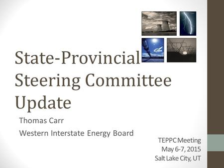 TEPPC Meeting May 6-7, 2015 Salt Lake City, UT Thomas Carr Western Interstate Energy Board State-Provincial Steering Committee Update.
