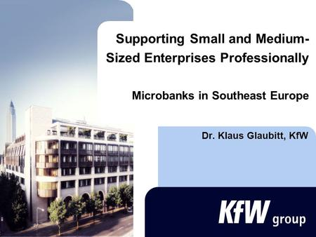 Supporting Small and Medium- Sized Enterprises Professionally Microbanks in Southeast Europe Dr. Klaus Glaubitt, KfW.