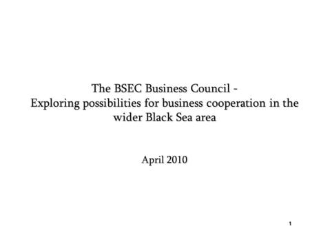The BSEC Business Council - Exploring possibilities for business cooperation in the wider Black Sea area April 2010 1.