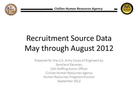 Civilian Human Resources Agency Recruitment Source Data May through August 2012 Prepared for the U.S. Army Corps of Engineers by Sandiann Devaney USA Staffing.