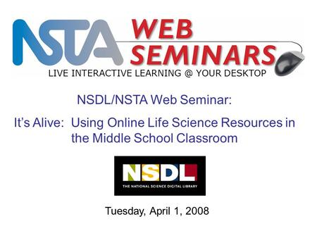 LIVE INTERACTIVE YOUR DESKTOP Tuesday, April 1, 2008 NSDL/NSTA Web Seminar: It's Alive: Using Online Life Science Resources in the Middle School.