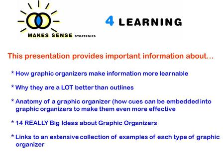 This presentation provides important information about… * How graphic organizers make information more learnable * Why they are a LOT better than outlines.