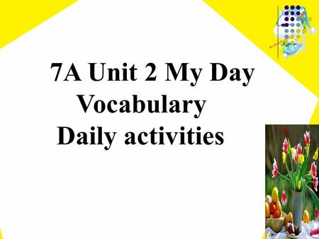 7A Unit 2 My Day Vocabulary Daily activities playing football making friends dancing acting playing basketball singing traveling swimming Do you like/love/enjoy…?