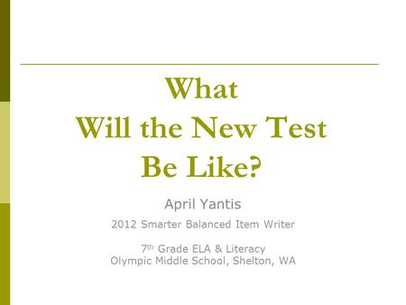 What Will the New Test Be Like? April Yantis 2012 Smarter Balanced Item Writer 7 th Grade ELA & Literacy Olympic Middle School, Shelton, WA.