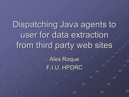 Dispatching Java agents to user for data extraction from third party web sites Alex Roque F.I.U. HPDRC.
