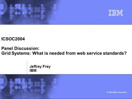 © 2004 IBM Corporation ICSOC2004 Panel Discussion: Grid Systems: What is needed from web service standards? Jeffrey Frey IBM.