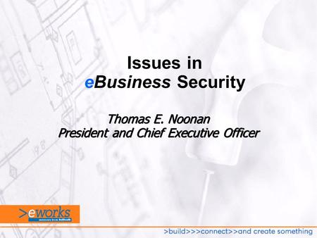 Thomas E. Noonan President and Chief Executive Officer Issues in eBusiness Security.