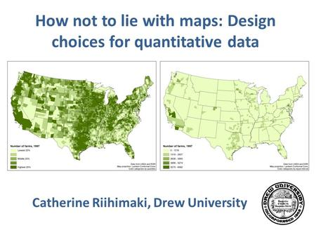 How not to lie with maps: Design choices for quantitative data Catherine Riihimaki, Drew University.