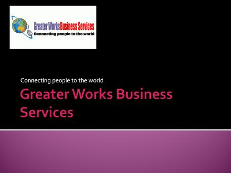 Connecting people to the world. What are we? Welcome to the wonderful world of Greater Works Business Services. We hope you have enjoyed the look of our.
