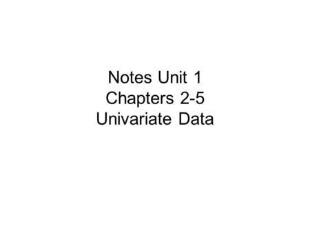 Notes Unit 1 Chapters 2-5 Univariate Data. Statistics is the science of data. A set of data includes information about individuals. This information is.