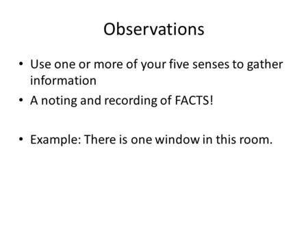 Observations Use one or more of your five senses to gather information A noting and recording of FACTS! Example: There is one window in this room.